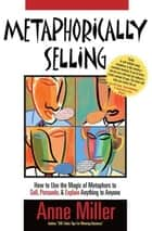 Metaphorically Selling: How to use the magic of metaphors to sell, persuade & explain anything to anyone ebook by Anne Miller, Steve Martinez