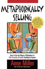 Metaphorically Selling: How to use the magic of metaphors to sell, persuade & explain anything to anyone ebook by Anne Miller,Steve Martinez