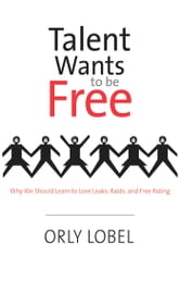 Talent Wants to Be Free - Why We Should Learn to Love Leaks, Raids, and Free Riding ebook by Orly Lobel