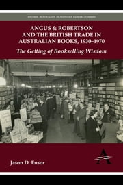Angus & Robertson and the British Trade in Australian Books, 1930–1970 - The Getting of Bookselling Wisdom ebook by Jason D. Ensor
