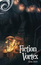 Fiction Vortex - June 2014 ebook by Fiction Vortex, R.Y. Brockway, Milo Jame Fowler,...