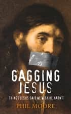 Gagging Jesus - Things Jesus Said We Wish He Hadn't ebook by Phil Moore