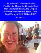 The Guide to Clearwater Beach, Florida (the Hotel, the Dolphin Boat Trip, the Desert Island, the Dolphin Rescue Centre and the Travel) from Pearl Escapes 2013, 2014 and 2015 ebook by Pearl Howie