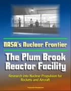 NASA's Nuclear Frontier: The Plum Brook Reactor Facility - Research into Nuclear Propulsion for Rockets and Aircraft ebook by Progressive Management