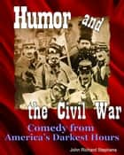 Humor and the Civil War - Comedy from America's Darkest Hours ebook by John Richard Stephens, Mark Twain, Artemus Ward,...