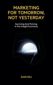 Marketing for Tomorrow, Not Yesterday - Surviving and Thriving in the Insight Economy ebook by Zain Raj