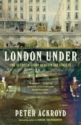 London Under - The Secret History Beneath the Streets ebook by Peter Ackroyd