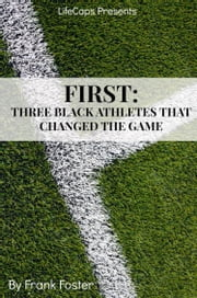 First - Three African-American Athletes That Changed the Game ebook by Frank Foster