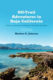Off-Trail Adventures in Baja California - Exploring Landscapes and Geology on Gulf Shores and Islands ebook by Markes E. Johnson