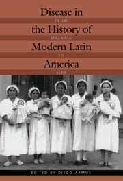 Disease in the History of Modern Latin America - From Malaria to AIDS ebook by Diego Armus,Nancy Lews Stepan,Gabriela Nouzeilles,Marilia Coutinho