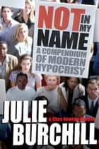 Not in My Name - A Compendium of Modern Hypocrisy ebook by Julie Burchill, Chas Newkey-Burden
