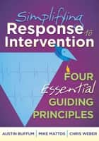 Simplifying Response to Intervention: Four Essential Guiding Principles - Four Essential Guiding Principles ebook by Austin Buffum, Mike Mattos