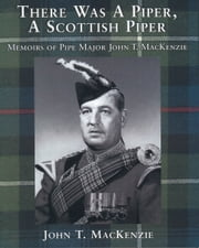There Was A Piper, A Scottish Piper - Memoirs of Pipe Major John T. MacKenzie ebook by John T. MacKenzie
