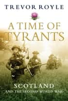 A Time of Tyrants - Scotland and the Second World War ebook by Trevor Royle