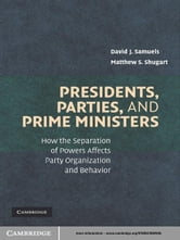 Presidents, Parties, and Prime Ministers - How the Separation of Powers Affects Party Organization and Behavior ebook by David J. Samuels,Matthew S. Shugart