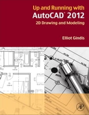 Up and Running with AutoCAD 2012 - 2D Drawing and Modeling ebook by Elliot Gindis