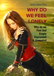 Why do we feel lonely: Why do we feel sad, empty, depressed and unwanted ebook by Mark Brightlife