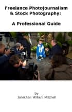 Freelance Photojournalism & Stock Photography: A Professional Guide ebook by J.W. Mitchell