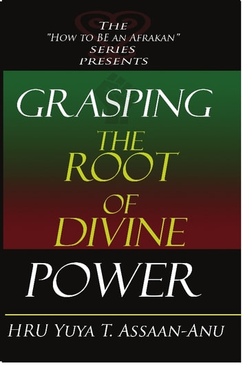 Grasping the Root of Divine Power: A spiritual healer's guide to African culture, Orisha religion, OBI divination, spiritual cleanses, spiritual growth and development, ancient wisdom, and mind power ebook by HRU Yuya Assaan-ANU