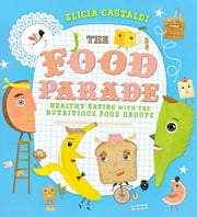 The Food Parade - Healthy Eating with the Nutritious Food Groups ebook by Elicia Castaldi,Elicia Castaldi