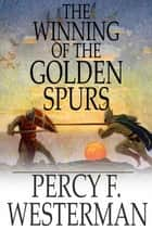 The Winning of the Golden Spurs ebook by Percy F. Westerman