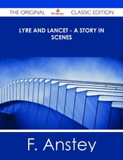 Lyre and Lancet - A Story in Scenes - The Original Classic Edition ebook by F. Anstey