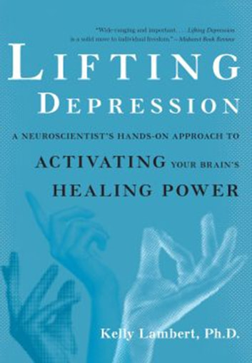Lifting Depression - A Neuroscientist's Hands-On Approach to Activating Your Brain's Healing Power ebook by Kelly Lambert