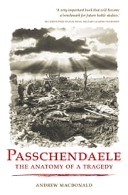 Passchendaele: The Anatomy of a Tragedy ebook by Andrew Macdonald