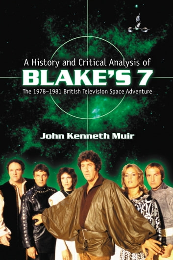 A History and Critical Analysis of Blake's 7, the 1978–1981 British Television Space Adventure ebook by John Kenneth Muir