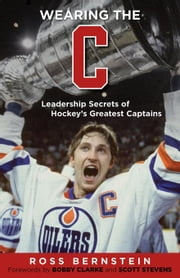 "Wearing the ""C"": Leadership Secrets from Hockey's Greatest Captains ebook by Bernstein, Ross"