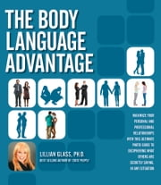 The Body Language Advantage - Maximize Your Personal and Professional Relationships with this Ultimate Photo Guide to Deciphering ebook by Dr. Lillian Glass, Ph.D.