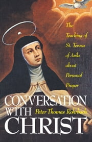 Conversation with Christ - The Teachings of St. Teresa of Avila about Personal Prayer ebook by Peter Thomas Rorhbach
