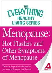 Menopause: Hot Flashes and Other Symptoms of Menopause: The most important information you need to improve your health - The most important information you need to improve your health ebook by Adams Media