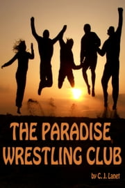 The Paradise Wrestling Club: First Season: Ten Part Series ebook by C.J. Lanet