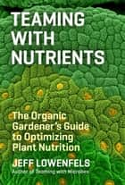 Teaming with Nutrients - The Organic Gardener's Guide to Optimizing Plant Nutrition eBook by Jeff Lowenfels