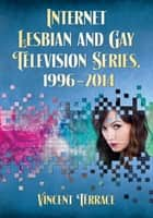 Internet Lesbian and Gay Television Series, 1996–2014 ebook by Vincent Terrace