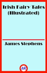 Irish Fairy Tales (Illustrated) ebook by James Stephens