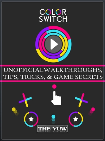 Color Switch Unofficial Walkthroughs, Tips, Tricks, & Game Secrets ebook by The Yuw