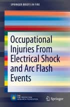Occupational Injuries From Electrical Shock and Arc Flash Events ebook by Richard B. Campbell, David A. Dini