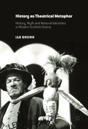 History as Theatrical Metaphor - History, Myth and National Identities in Modern Scottish Drama ebook by Ian Brown