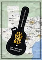 All Over the Map - True Heroes of Texas Music ebook by Michael Corcoran