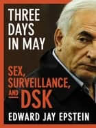 Three Days in May (Enhanced Edition) - Sex, Surveillance, and DSK ebook by Edward Jay Epstein