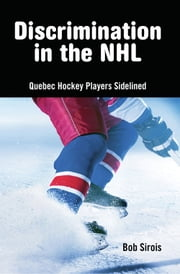 Discrimination in the NHL - Quebec Hockey Players Sidelined ebook by Bob Sirois