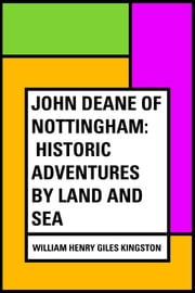 John Deane of Nottingham: Historic Adventures by Land and Sea ebook by William Henry Giles Kingston