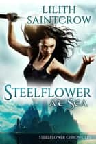 Steelflower at Sea - The Steelflower Chronicles, #2 ebook by Lilith Saintcrow