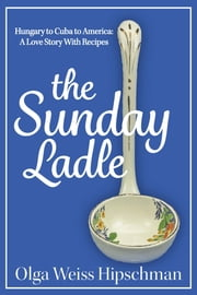 The Sunday Ladle Hungary to Cuba to America: A Love Story With Recipes ebook by Olga Weiss Hipschman