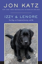 Izzy & Lenore - Two Dogs, an Unexpected Journey, and Me ebook by Jon Katz