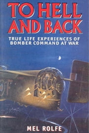 To Hell and Back: True Life Experiences of Bomber Command at War - True Life Experiences of Bomber Command at War ebook by Rolfe, Mel