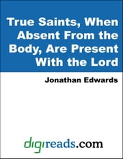 True Saints, When Absent From the Body, Are Present With the Lord ebook by Edwards, Jonathan