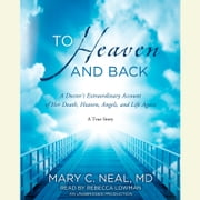 To Heaven and Back - A Doctor's Extraordinary Account of Her Death, Heaven, Angels, and Life Again: A True Story audiobook by Mary C. Neal, M.D.